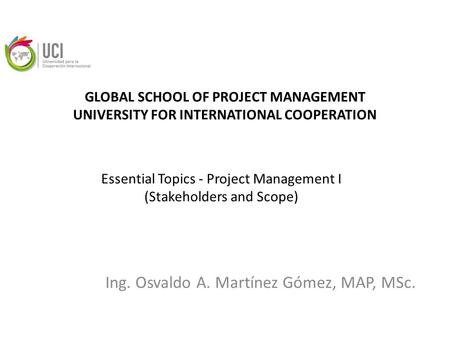 GLOBAL SCHOOL OF PROJECT MANAGEMENT UNIVERSITY FOR INTERNATIONAL COOPERATION Ing. Osvaldo A. Martínez Gómez, MAP, MSc. Essential Topics - Project Management.