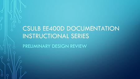 CSULB EE400D DOCUMENTATION INSTRUCTIONAL SERIES PRELIMINARY DESIGN REVIEW.