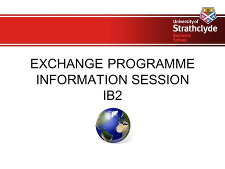 EXCHANGE PROGRAMME INFORMATION SESSION IB2. Important points Please be aware that the semester dates are different for all our partner universities –