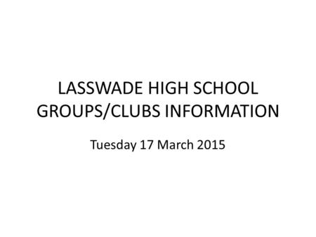 LASSWADE HIGH SCHOOL GROUPS/CLUBS INFORMATION Tuesday 17 March 2015.