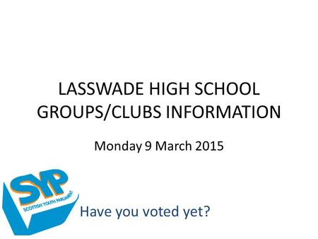 LASSWADE HIGH SCHOOL GROUPS/CLUBS INFORMATION Monday 9 March 2015 Have you voted yet?