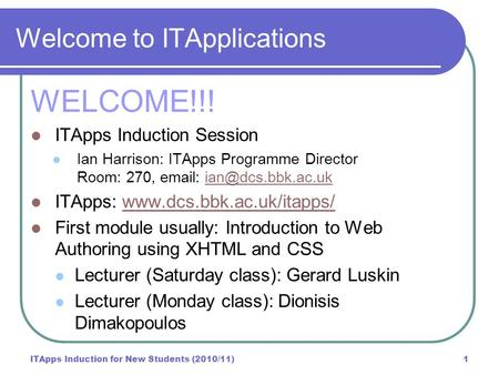 ITApps Induction for New Students (2010/11)1 Welcome to ITApplications WELCOME!!! ITApps Induction Session Ian Harrison: ITApps Programme Director Room:
