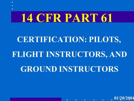 14 CFR PART 61 CERTIFICATION: PILOTS, FLIGHT INSTRUCTORS, AND GROUND INSTRUCTORS 01/20/2004.