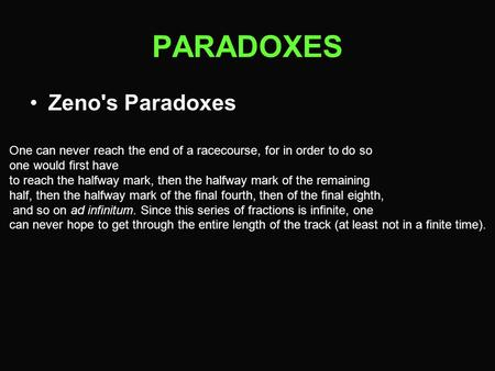 PARADOXES Zeno's Paradoxes One can never reach the end of a racecourse, for in order to do so one would first have to reach the halfway mark, then the.