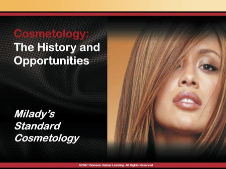 Cosmetology: The History and Opportunities Milady's Standard Cosmetology ©2007 Thomson Delmar Learning. All Rights Reserved Cosmetology: The History and.