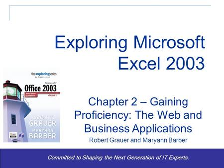 Exploring Office 2003 Vol 1 2/e- Grauer and Barber 1 Committed to Shaping the Next Generation of IT Experts. Chapter 2 – Gaining Proficiency: The Web and.