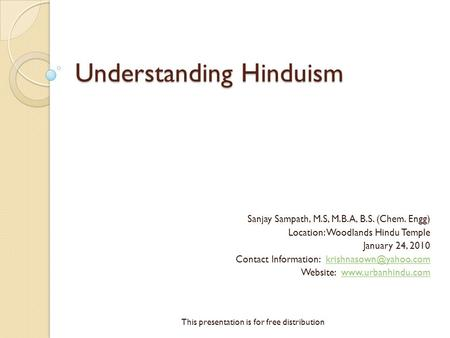 Understanding Hinduism Sanjay Sampath, M.S, M.B.A, B.S. (Chem. Engg) Location: Woodlands Hindu Temple January 24, 2010 Contact Information: