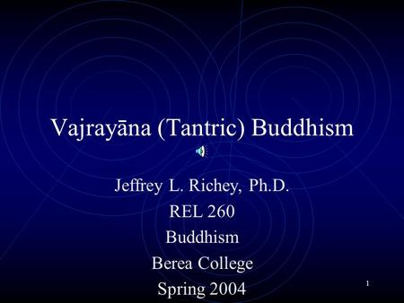 1 Vajrayāna (Tantric) Buddhism Jeffrey L. Richey, Ph.D. REL 260 Buddhism Berea College Spring 2004.