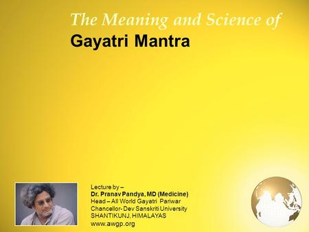 1 The Meaning and Science of Gayatri Mantra Lecture by – Dr. Pranav Pandya, MD (Medicine) Head – All World Gayatri Pariwar Chancellor- Dev Sanskriti University.