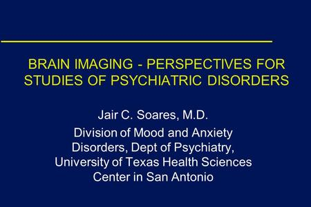 BRAIN IMAGING - PERSPECTIVES FOR STUDIES OF PSYCHIATRIC DISORDERS Jair C. Soares, M.D. Division of Mood and Anxiety Disorders, Dept of Psychiatry, University.