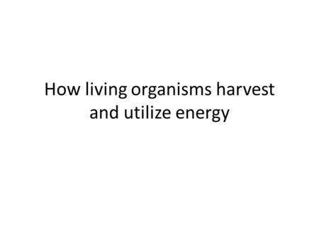 How living organisms harvest and utilize energy. Teachable Unit How living organisms harvest and utilize energy Learning Goals: 1. Students will be able.