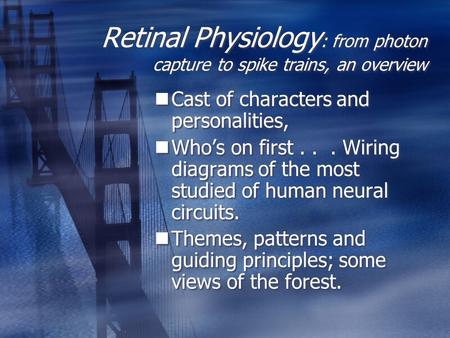 Retinal Physiology : from photon capture to spike trains, an overview Cast of characters and personalities, Who's on first... Wiring diagrams of the most.