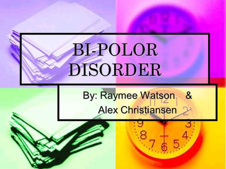 BI-POLOR DISORDER By: Raymee Watson & Alex Christiansen.