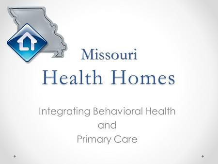 Missouri Health Homes Integrating Behavioral Health and Primary Care.