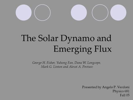 The Solar Dynamo and Emerging Flux Presented by Angelo P. Verdoni Physics 681 Fall 05 George H. Fisher, Yuhong Fan, Dana W. Longcope, Mark G. Linton and.