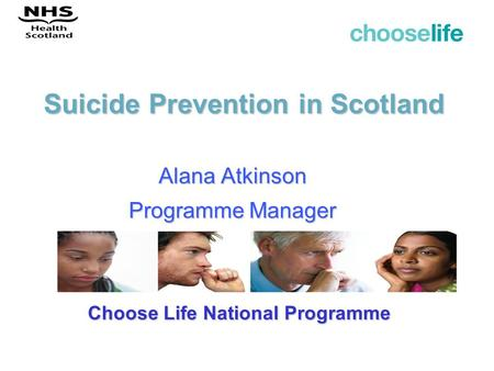Suicide Prevention in Scotland Alana Atkinson Programme Manager Choose Life National Programme.