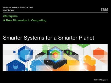 © 2010 IBM Corporation Smarter Systems for a Smarter Planet Presenter Name – Presenter Title MM/DD/Year.