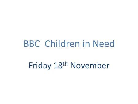 BBC Children in Need Friday 18 th November. Why we do it We are a caring community We agree with the aims of the BBC who want every child in the UK to.