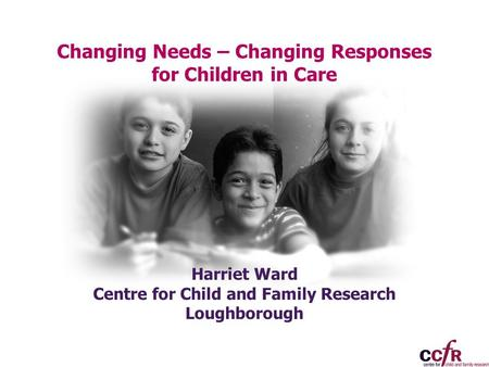 Changing Needs – Changing Responses for Children in Care Harriet Ward Centre for Child and Family Research Loughborough.