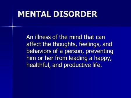 MENTAL DISORDER An illness of the mind that can affect the thoughts, feelings, and behaviors of a person, preventing him or her from leading a happy, healthful,