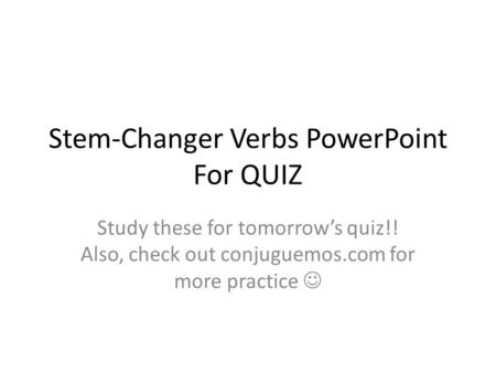 Stem-Changer Verbs PowerPoint For QUIZ Study these for tomorrow's quiz!! Also, check out conjuguemos.com for more practice.
