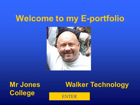 Mr JonesWalker Technology College ENTER Welcome to my E-portfolio.