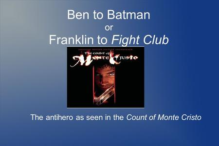 Ben to Batman or Franklin to Fight Club The antihero as seen in the Count of Monte Cristo.