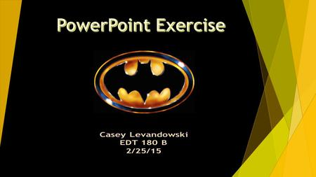 PowerPoint Exercise Casey Levandowski EDT 180 B 2/25/15.