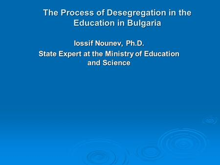 The Process of Desegregation in the Education in Bulgaria Iossif Nounev, Ph.D. State Expert at the Ministry of Education and Science.