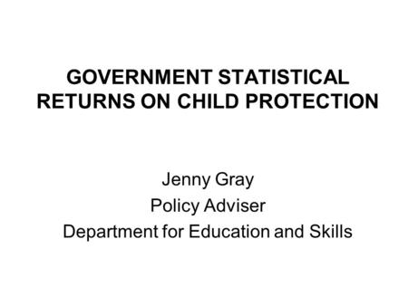 GOVERNMENT STATISTICAL RETURNS ON CHILD PROTECTION Jenny Gray Policy Adviser Department for Education and Skills.