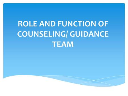 ROLE AND FUNCTION OF COUNSELING/ GUIDANCE TEAM.  Counselors  Principle  Teachers.