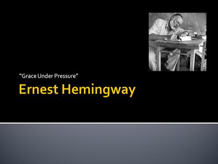 """Grace Under Pressure"".  Hemingway was born in 1899 in Oak Park, Illinois  ""A place of wide lawns and narrow minds"""