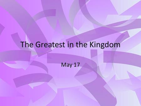 The Greatest in the Kingdom May 17. Think About It What are some topics of advice you have given to others? How does the advice you have given match up.