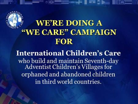 "WE'RE DOING A ""WE CARE"" CAMPAIGN FOR International Children's Care who build and maintain Seventh-day Adventist Children's Villages for orphaned and abandoned."