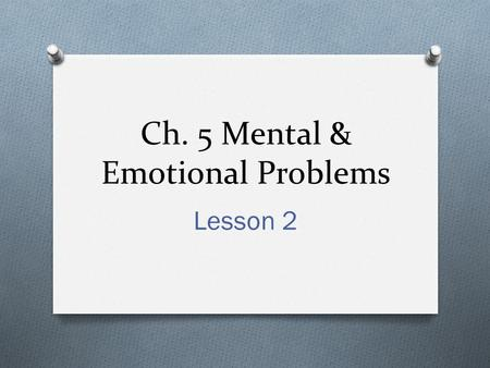 "Ch. 5 Mental & Emotional Problems Lesson 2. True/False O Having a mental disorder means that you are ""crazy""? O Having a mental disorder means that you."