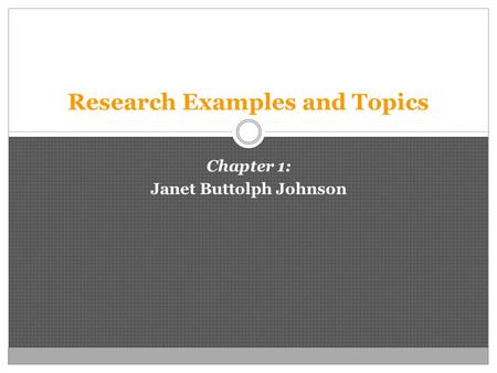 Research Examples and Topics Chapter 1: Janet Buttolph Johnson.