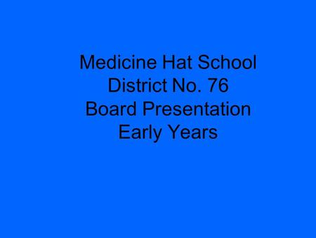 Medicine Hat School District No. 76 Board Presentation Early Years.