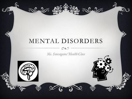 MENTAL DISORDERS Ms. Sauvageaus' Health Class. MENTAL DISORDER  An illness of the mind that can affect the thoughts, feelings, and behaviors of a person,
