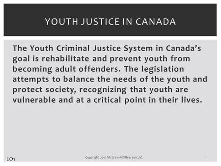 The Youth Criminal Justice System in Canada's goal is rehabilitate and prevent youth from becoming adult offenders. The legislation attempts to balance.
