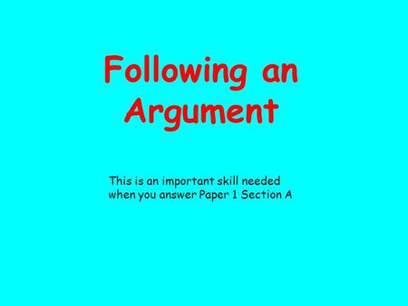 Following an Argument This is an important skill needed when you answer Paper 1 Section A.