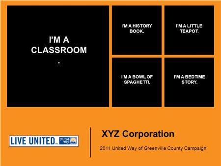 XYZ Corporation 2011 United Way of Greenville County Campaign I'M A CLASSROOM. I'M A HISTORY BOOK. I'M A LITTLE TEAPOT. I'M A BOWL OF SPAGHETTI. I'M A.