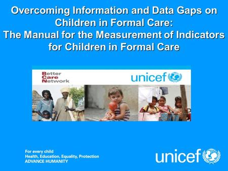 Overcoming Information and Data Gaps on Children in Formal Care: The Manual for the Measurement of Indicators for Children in Formal Care.