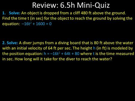 Review: 6.5h Mini-Quiz 1.Solve: An object is dropped from a cliff 480 ft above the ground. Find the time t (in sec) for the object to reach the ground.