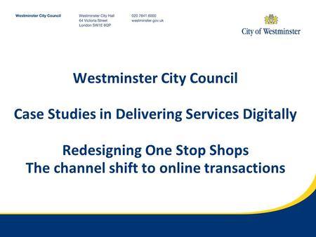 Westminster City Council Case Studies in Delivering Services Digitally Redesigning One Stop Shops The channel shift to online transactions.