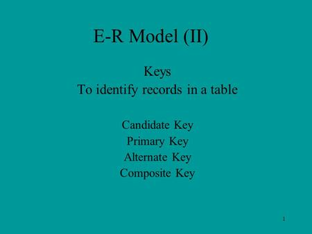 1 E-R Model (II) Keys To identify records in a table Candidate Key Primary Key Alternate Key Composite Key.