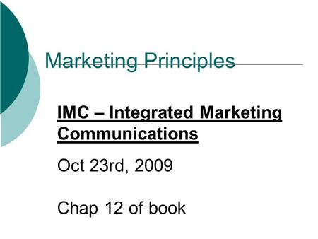 Marketing Principles IMC – Integrated Marketing Communications Oct 23rd, 2009 Chap 12 of book.