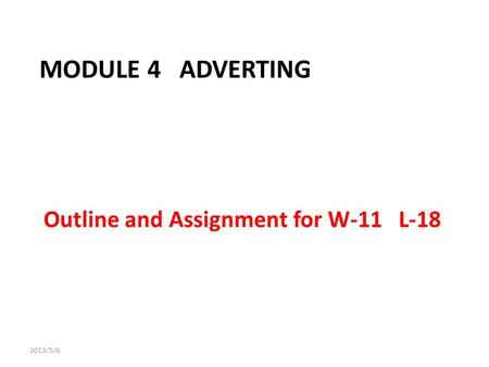 MODULE 4 ADVERTING Outline and Assignment for W-11 L-18 2013/5/6.