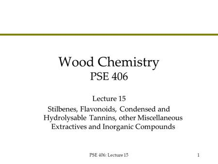 PSE 406: Lecture 151 Wood Chemistry PSE 406 Lecture 15 Stilbenes, Flavonoids, Condensed and Hydrolysable Tannins, other Miscellaneous Extractives and Inorganic.