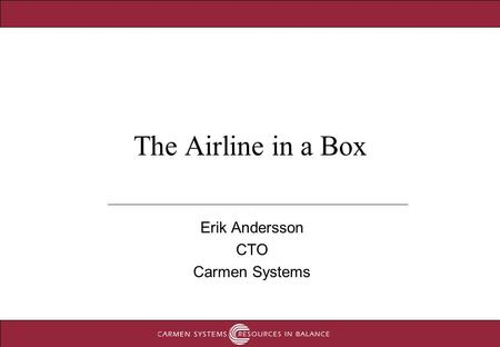1 The Airline in a Box Erik Andersson CTO Carmen Systems.