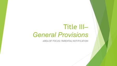 Title III – General Provisions AREA OF FOCUS: PARENTAL NOTIFICATION.